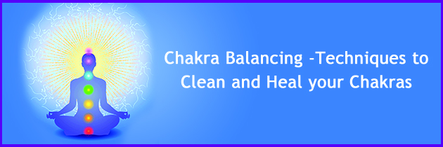 Chakra Balancing – Techniques to Clean and Heal your Chakras