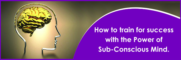 How to train for success with the power of Sub-Conscious Mind